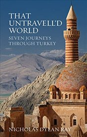 That Untravelld World : Seven Journeys Through Turkey - Ray, Nicholas Dylan