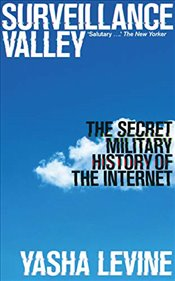 Surveillance Valley : The Secret Military History of the Internet - Levine, Yasha