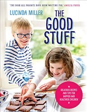 Good Stuff : Delicious Recipes and Tips for Happier and Healthier Children - Miller, Lucinda