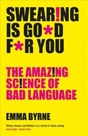 Swearing Is Good For You : The Amazing Science of Bad Language - Byrne, Emma