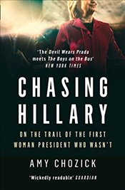 Chasing Hillary : On the Trail of the First Woman President Who Wasn't - Chozick, Amy