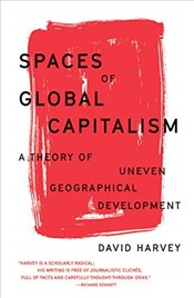 Spaces of Global Capitalism : A Theory of Uneven Geographical Development - Harvey, David