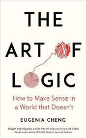 Art of Logic : How to Make Sense in a World that Doesnt - Cheng, Eugenia