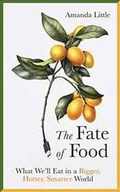 Fate of Food : What We'll Eat in a Bigger, Hotter, Smarter World - Little, Amanda