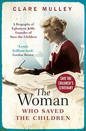 Woman Who Saved the Children : A Biography of Eglantyne Jebb : Founder of Save the Children - Mulley, Clare