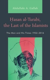 Hasan al-Turabi, the Last of the Islamists : The Man and His Times, 1932–2016 - Gallab, Abdullahi A.