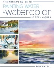 Artists Guide to Painting Water in Watercolor : 30+ Techniques - Hazell, Ron
