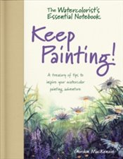 Watercolorists Essential Notebook - Keep Painting! : A Treasury of Tips to Inspire Your Watercolor  - MacKenzie, Gordon