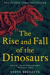 Rise and Fall of the Dinosaurs - Brusatte, Steve