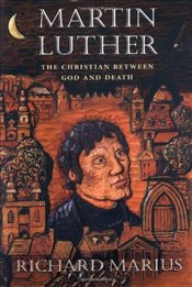 MARTIN LUTHER : THE CHRISTIAN BETWEEN GOD AND DEATH - Marius, Richard