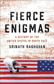 Fierce Enigmas : A History of the United States in South Asia - Raghavan, Srinath