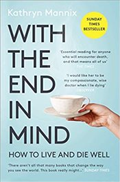 With the End in Mind: Dying, Death and Wisdom in an Age of Denial - Mannix, Kathryn