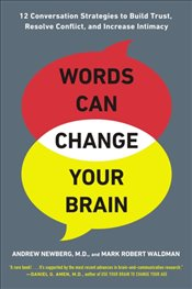 Words Can Change Your Brain: 12 Conversation Strategies to Build Trust, Resolve Conflict, and Increa - Waldman, Mark Robert