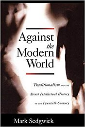 Against the Modern World: Traditionalism and the Secret Intellectual History of the Twentieth Centur - Sedgwick, Mark