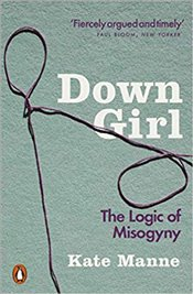 Down Girl : The Logic of Misogyny - Manne, Kate