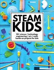 Steam Kids : 50+ Science : Technology : Engineering : Art : Math Hands-On Projects for Kids - Carey, Anne