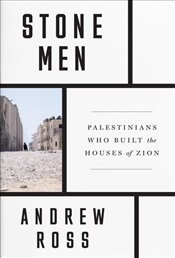 Stone Men : The Palestinians Who Built Israel - Ross, Andrew