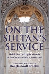 On the Sultans Service : Halid Ziya Usakligil's Memoir of the Ottoman Palace, 1909-1912 - Brookes, Douglas Scott
