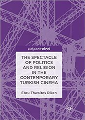 Spectacle of Politics and Religion in the Contemporary Turkish Cinema - Diken, Ebru Thwaites