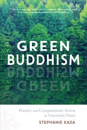 Green Buddhism : Practice and Compassionate Action in Uncertain Times - Kaza, Stephanie