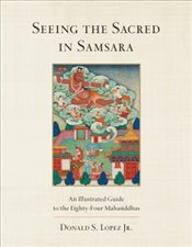 Seeing the Sacred in Samsara : An Illustrated Guide to the Eighty Four Mahasiddhas - Lopez, Donald S., Jr.