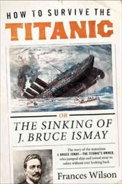 How to Survive the Titanic : The Sinking of J. Bruce Ismay - Wilson, Frances