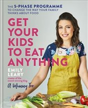 Get Your Kids to Eat Anything : The 5 Phase Programme to Change the Way Your Family Thinks About Foo - Leary, Emily