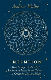 Intention : How to Tap Into the Most Underrated Power in the Universe - Wallas, Andrew