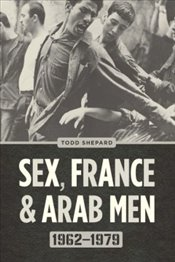 Sex, France, and Arab Men, 1962-1979 - Shepard, Todd