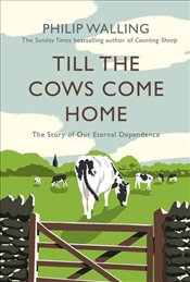 Till the Cows Come Home : The Story of Our Eternal Dependence - Walling, Philip