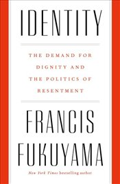 Identity : The Demand for Dignity and the Politics of Resentment - Fukuyama, Francis