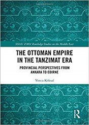 Ottoman Empire in the Tanzimat Era : Provincial Perspectives from Ankara to Edirne  - Köksal, Yonca