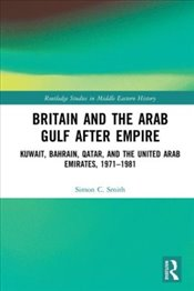 Britain and the Arab Gulf after Empire : Kuwait, Bahrain, Qatar and the United Arab Emirates  - Smith, Simon C.