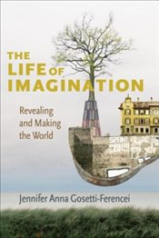 Life of Imagination : Revealing and Making the World - Gosetti Ferencei, Jennifer Anna