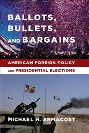 Ballots, Bullets and Bargains : American Foreign Policy and Presidential Elections - Armacost, Michael H.