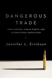 Dangerous Trade : Arms Exports, Human Rights, and International Reputation - Erickson, Jennifer L.