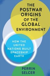 Postwar Origins of the Global Environment: How the United Nations Built Spaceship Earth   - Selcer, Perrin