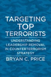 Targeting Top Terrorists : Understanding Leadership Removal in Counterterrorism Strategy  - Price, Bryan C.