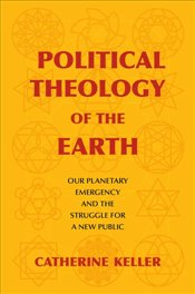 Political Theology of the Earth : Our Planetary Emergency and the Struggle for a New Public  - Keller, Catherine
