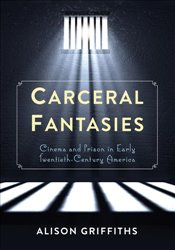 Carceral Fantasies : Cinema and Prison in Early Twentieth-Century America  - Griffiths, Alison