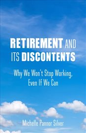 Retirement and Its Discontents : Why We Wont Stop Working, Even if We Can - Pannor Silver, Michelle