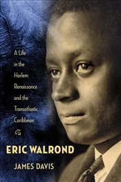 Eric Walrond : A Life in the Harlem Renaissance and the Transatlantic Caribbean - Davis, James