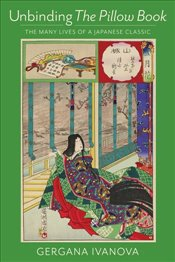 Unbinding The Pillow Book : The Many Lives of a Japanese Classic - Ivanova, Gergana