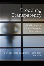 Troubling Transparency : The History and Future of Freedom of Information - Pozen, David E.