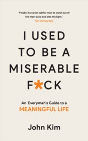 I Used to Be a Miserable F*ck : An Everymans Guide to a Meaningful Life - Kim, John
