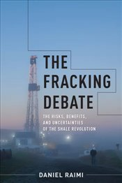 Fracking Debate : The Risks, Benefits, and Uncertainties of the Shale Revolution - Raimi, Daniel