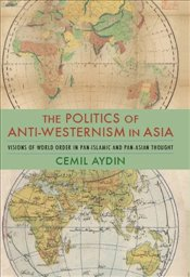 Politics of Anti-Westernism in Asia : Visions of World Order in Pan-Islamic and Pan-Asian Thought - Aydin, Cemil