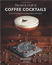 Art & Craft of Coffee Cocktails : Over 80 recipes for mixing coffee and liquor - Clark, Jason