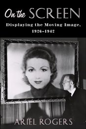 On the Screen : Displaying the Moving Image, 1926–1942 - Rogers, Ariel