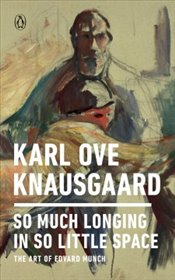 So Much Longing in So Little Space : The Art of Edvard Munch - Knausgaard, Karl Ove